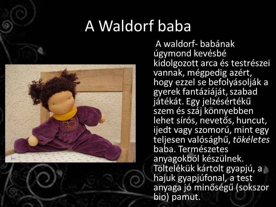 A Waldorf baba A waldorf- babának úgymond kevésbé kidolgozott arca és testrészei vannak, mégpedig azért, hogy ezzel se befolyásolják a gyerek fantáziáját, szabad játékát.