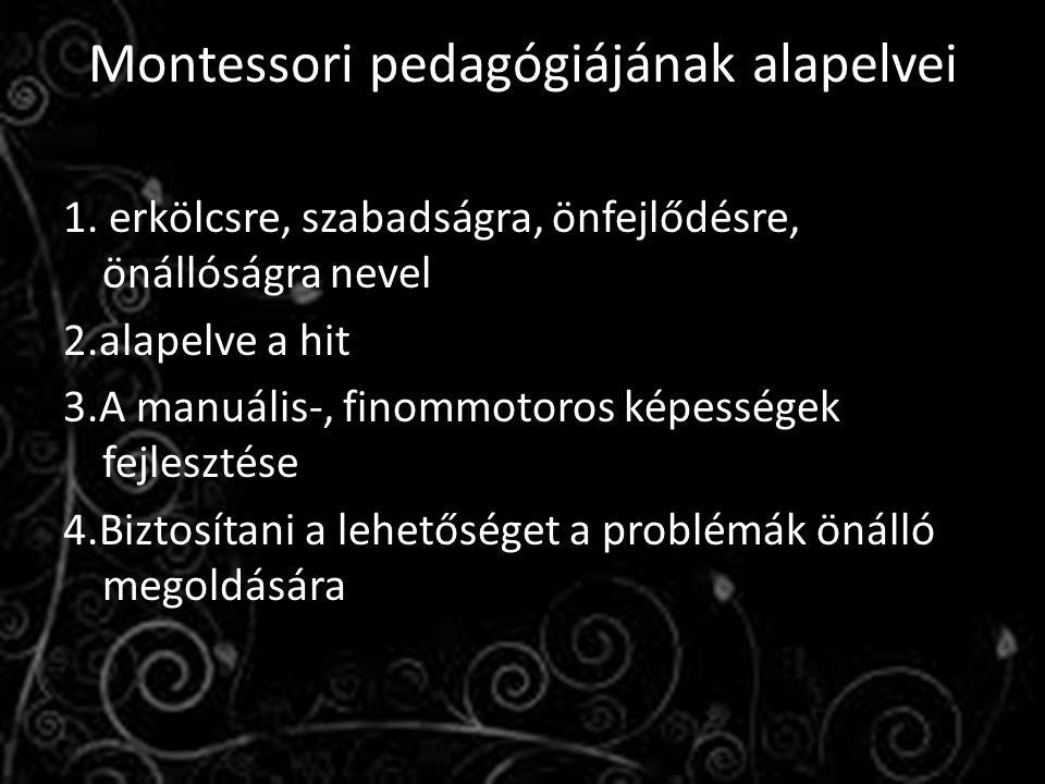 Montessori pedagógiájának alapelvei 1. erkölcsre, szabadságra, önfejlődésre, önállóságra nevel 2.alapelve a hit 3.A manuális-, finommotoros képességek
