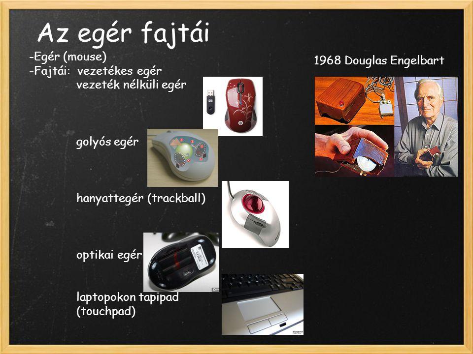 Az egér fajtái -Egér (mouse) -Fajtái: vezetékes egér vezeték nélküli egér golyós egér hanyattegér (trackball) optikai egér laptopokon tapipad (touchpad) 1968 Douglas Engelbart