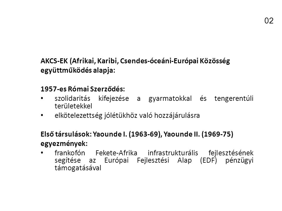 AKCS-EK (Afrikai, Karibi, Csendes-óceáni-Európai Közösség együttműködés alapja: 1957-es Római Szerződés: szolidaritás kifejezése a gyarmatokkal és tengerentúli területekkel elkötelezettség jólétükhöz való hozzájárulásra Első társulások: Yaounde I.