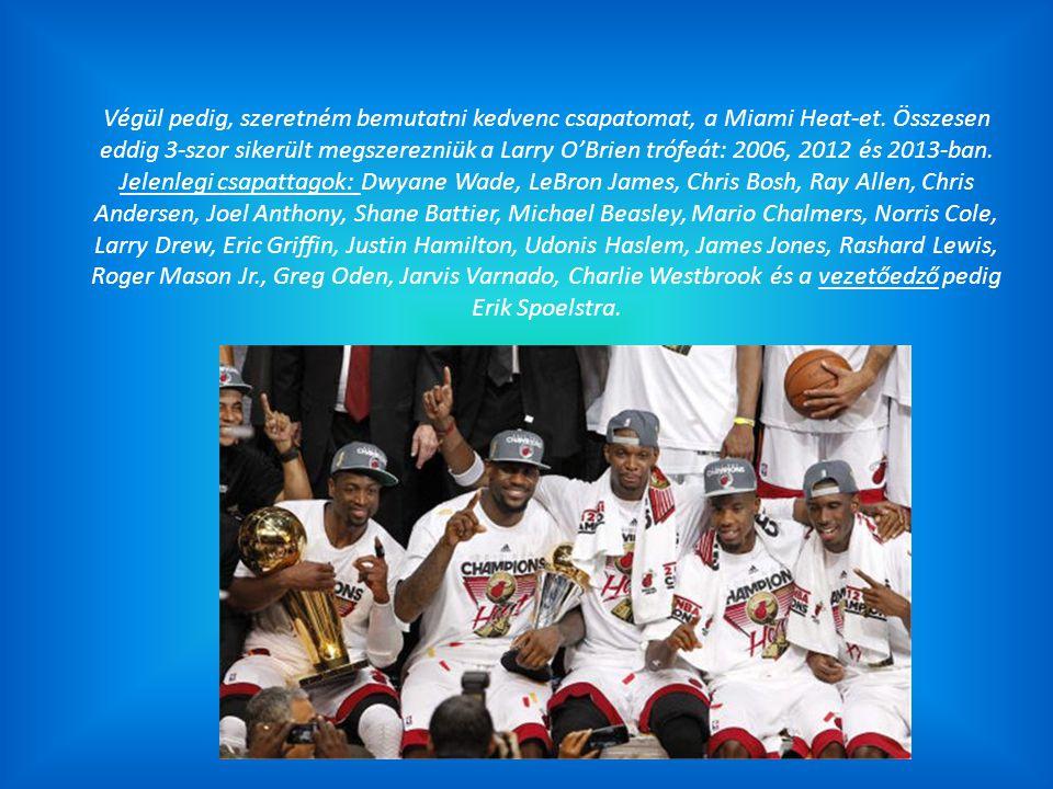 Végül pedig, szeretném bemutatni kedvenc csapatomat, a Miami Heat-et. Összesen eddig 3-szor sikerült megszerezniük a Larry O'Brien trófeát: 2006, 2012
