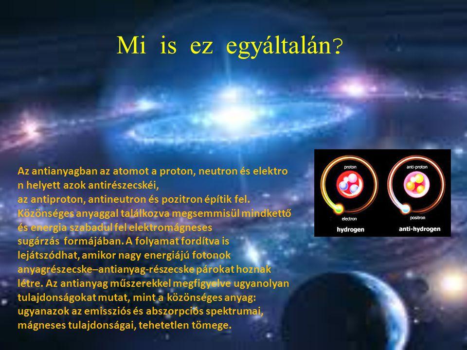 Mi is ez egy á ltal á n ? Az antianyagban az atomot a proton, neutron és elektro n helyett azok antirészecskéi, az antiproton, antineutron és pozitron