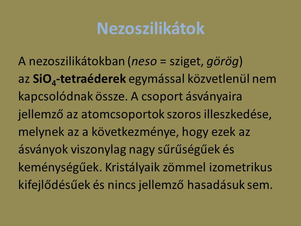 Nezoszilikátok A nezoszilikátokban (neso = sziget, görög) az SiO 4 -tetraéderek egymással közvetlenül nem kapcsolódnak össze. A csoport ásványaira jel