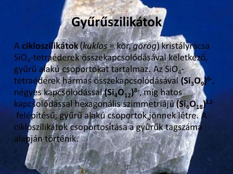 Gyűrűszilikátok A cikloszilikátok (kuklos = kör, görög) kristályrácsa SiO 4 -tetraéderek összekapcsolódásával keletkező, gyűrű alakú csoportokat tarta