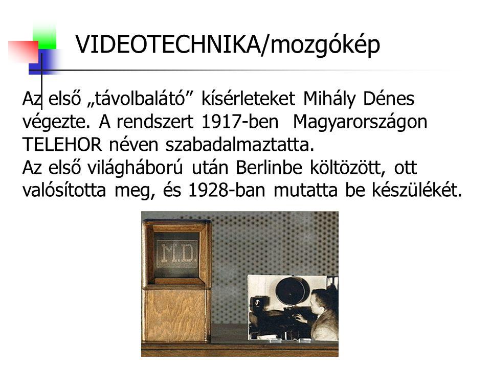 """VIDEOTECHNIKA/mozgókép Az első """"távolbalátó"""" kísérleteket Mihály Dénes végezte. A rendszert 1917-ben Magyarországon TELEHOR néven szabadalmaztatta. Az"""