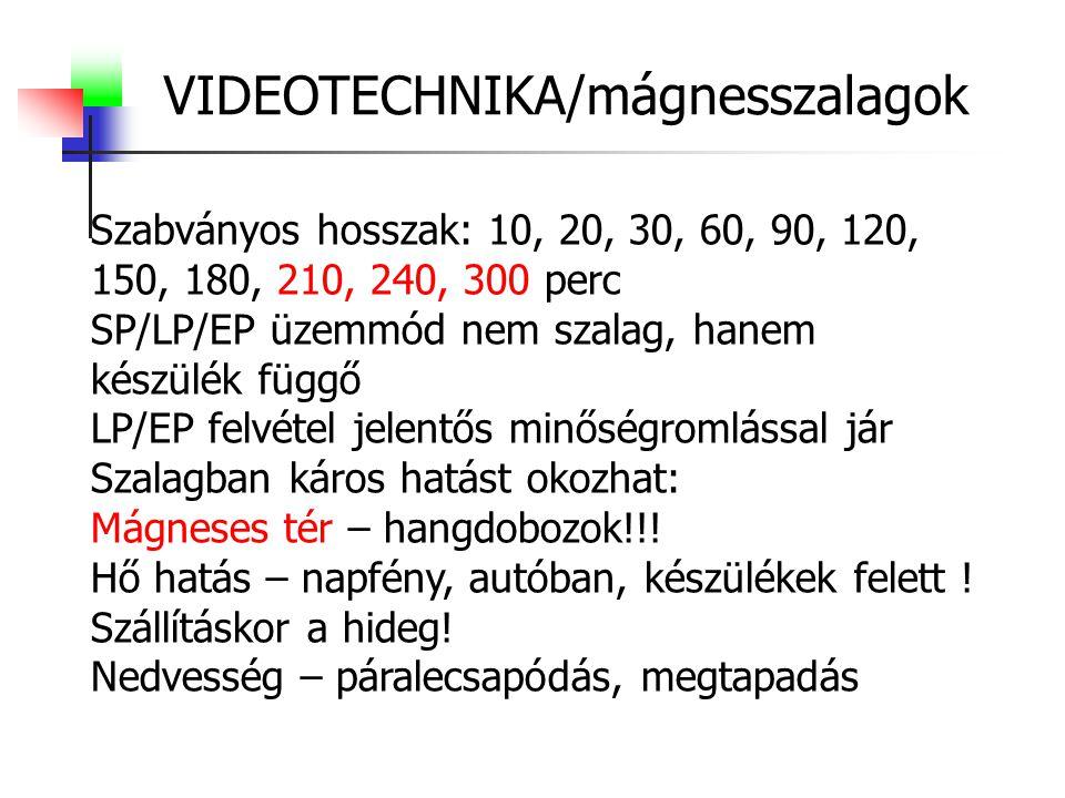 VIDEOTECHNIKA/mágnesszalagok Szabványos hosszak: 10, 20, 30, 60, 90, 120, 150, 180, 210, 240, 300 perc SP/LP/EP üzemmód nem szalag, hanem készülék függő LP/EP felvétel jelentős minőségromlással jár Szalagban káros hatást okozhat: Mágneses tér – hangdobozok!!.