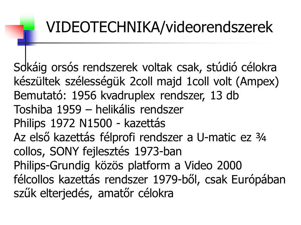 VIDEOTECHNIKA/videorendszerek Sokáig orsós rendszerek voltak csak, stúdió célokra készültek szélességük 2coll majd 1coll volt (Ampex) Bemutató: 1956 kvadruplex rendszer, 13 db Toshiba 1959 – helikális rendszer Philips 1972 N1500 - kazettás Az első kazettás félprofi rendszer a U-matic ez ¾ collos, SONY fejlesztés 1973-ban Philips-Grundig közös platform a Video 2000 félcollos kazettás rendszer 1979-ből, csak Európában szűk elterjedés, amatőr célokra