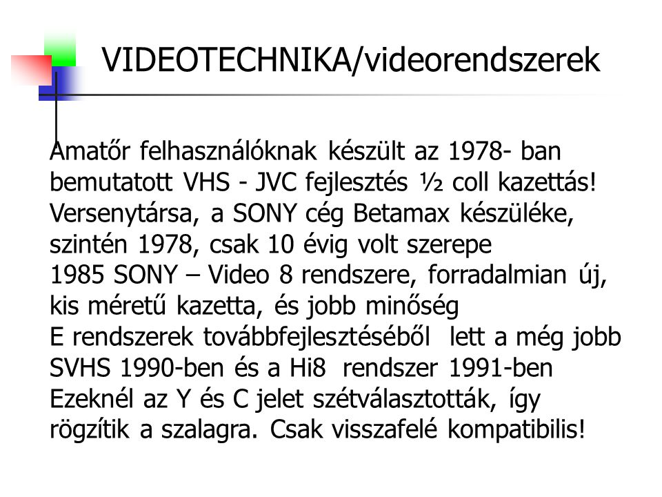 VIDEOTECHNIKA/videorendszerek Amatőr felhasználóknak készült az 1978- ban bemutatott VHS - JVC fejlesztés ½ coll kazettás! Versenytársa, a SONY cég Be