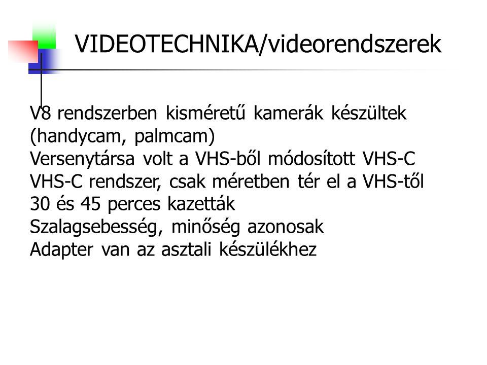 VIDEOTECHNIKA/videorendszerek V8 rendszerben kisméretű kamerák készültek (handycam, palmcam) Versenytársa volt a VHS-ből módosított VHS-C VHS-C rendszer, csak méretben tér el a VHS-től 30 és 45 perces kazetták Szalagsebesség, minőség azonosak Adapter van az asztali készülékhez