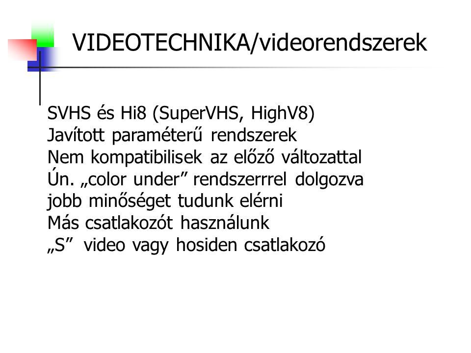 VIDEOTECHNIKA/videorendszerek SVHS és Hi8 (SuperVHS, HighV8) Javított paraméterű rendszerek Nem kompatibilisek az előző változattal Ún.