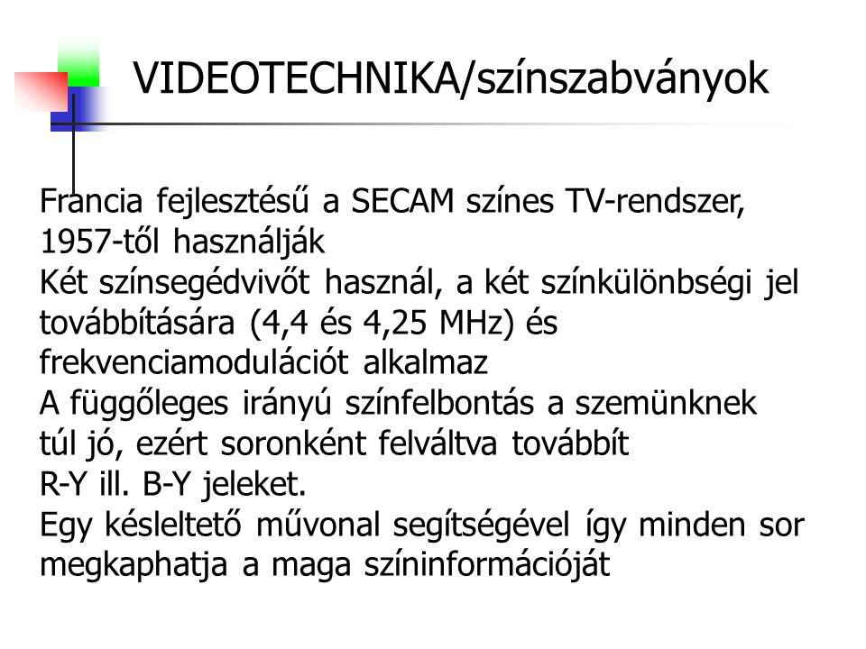 VIDEOTECHNIKA/színszabványok Francia fejlesztésű a SECAM színes TV-rendszer, 1957-től használják Két színsegédvivőt használ, a két színkülönbségi jel továbbítására (4,4 és 4,25 MHz) és frekvenciamodulációt alkalmaz A függőleges irányú színfelbontás a szemünknek túl jó, ezért soronként felváltva továbbít R-Y ill.
