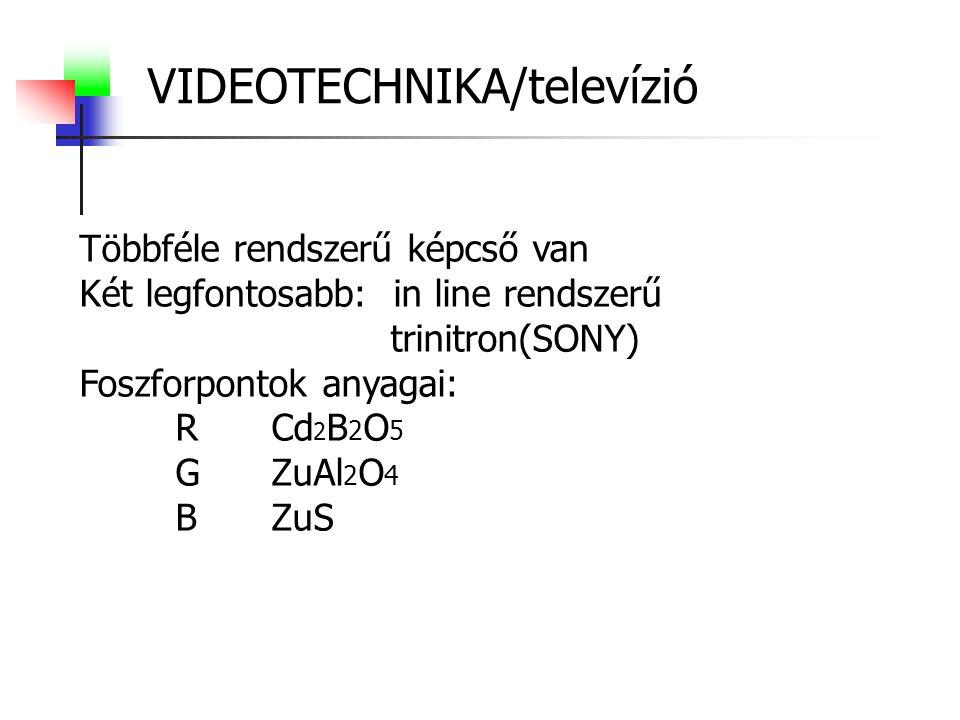 VIDEOTECHNIKA/televízió Többféle rendszerű képcső van Két legfontosabb: in line rendszerű trinitron(SONY) Foszforpontok anyagai: RCd 2 B 2 O 5 GZuAl 2 O 4 BZuS