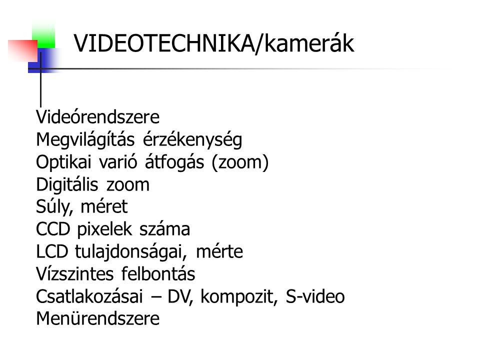 VIDEOTECHNIKA/kamerák Videórendszere Megvilágítás érzékenység Optikai varió átfogás (zoom) Digitális zoom Súly, méret CCD pixelek száma LCD tulajdonságai, mérte Vízszintes felbontás Csatlakozásai – DV, kompozit, S-video Menürendszere
