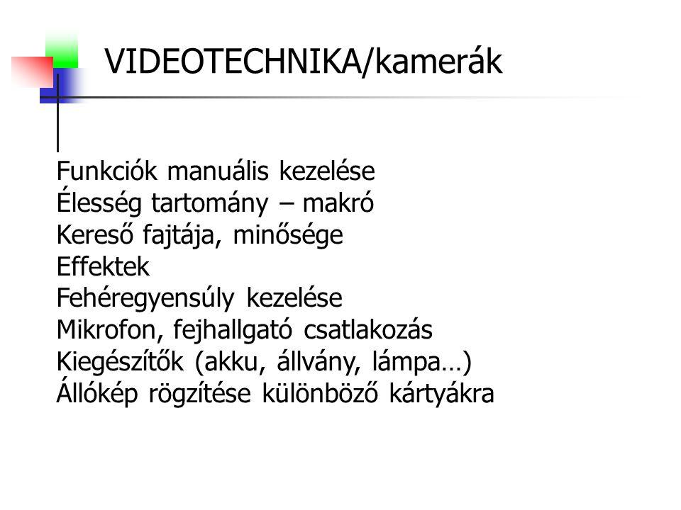 VIDEOTECHNIKA/kamerák Funkciók manuális kezelése Élesség tartomány – makró Kereső fajtája, minősége Effektek Fehéregyensúly kezelése Mikrofon, fejhallgató csatlakozás Kiegészítők (akku, állvány, lámpa…) Állókép rögzítése különböző kártyákra