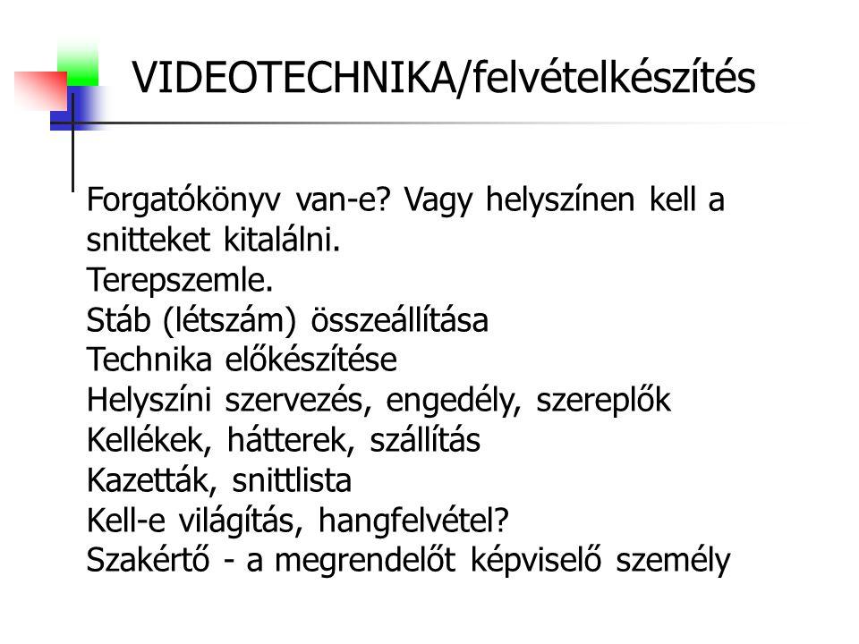 VIDEOTECHNIKA/felvételkészítés Forgatókönyv van-e? Vagy helyszínen kell a snitteket kitalálni. Terepszemle. Stáb (létszám) összeállítása Technika elők