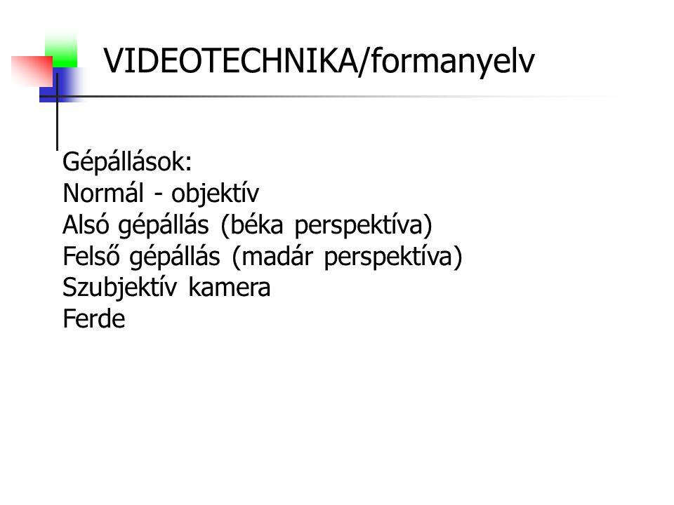 VIDEOTECHNIKA/formanyelv Gépállások: Normál - objektív Alsó gépállás (béka perspektíva) Felső gépállás (madár perspektíva) Szubjektív kamera Ferde