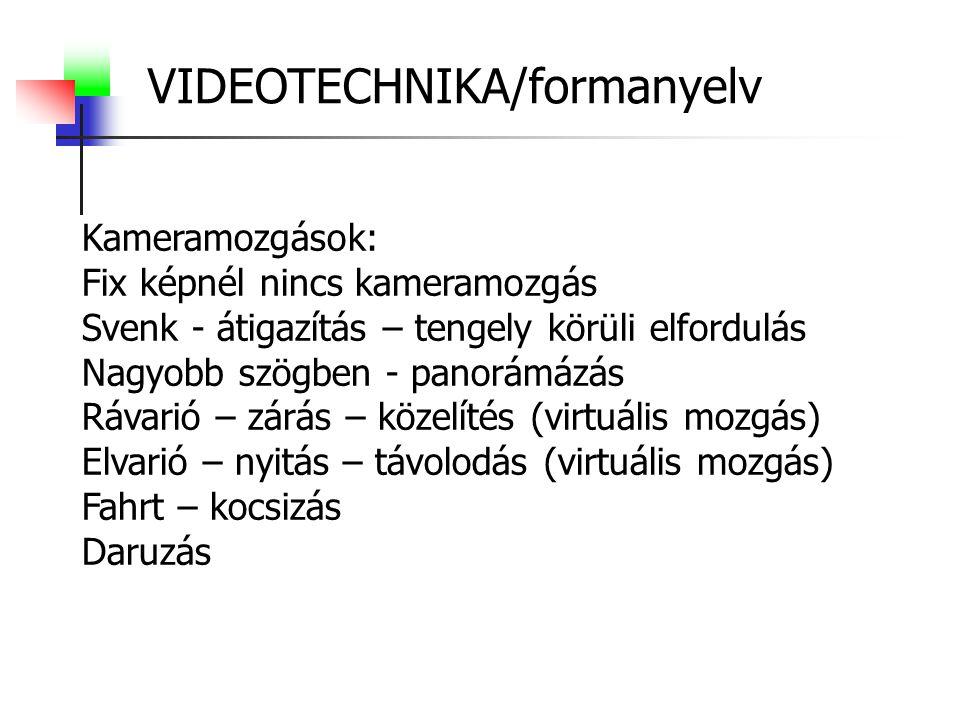 VIDEOTECHNIKA/formanyelv Kameramozgások: Fix képnél nincs kameramozgás Svenk - átigazítás – tengely körüli elfordulás Nagyobb szögben - panorámázás Rávarió – zárás – közelítés (virtuális mozgás) Elvarió – nyitás – távolodás (virtuális mozgás) Fahrt – kocsizás Daruzás