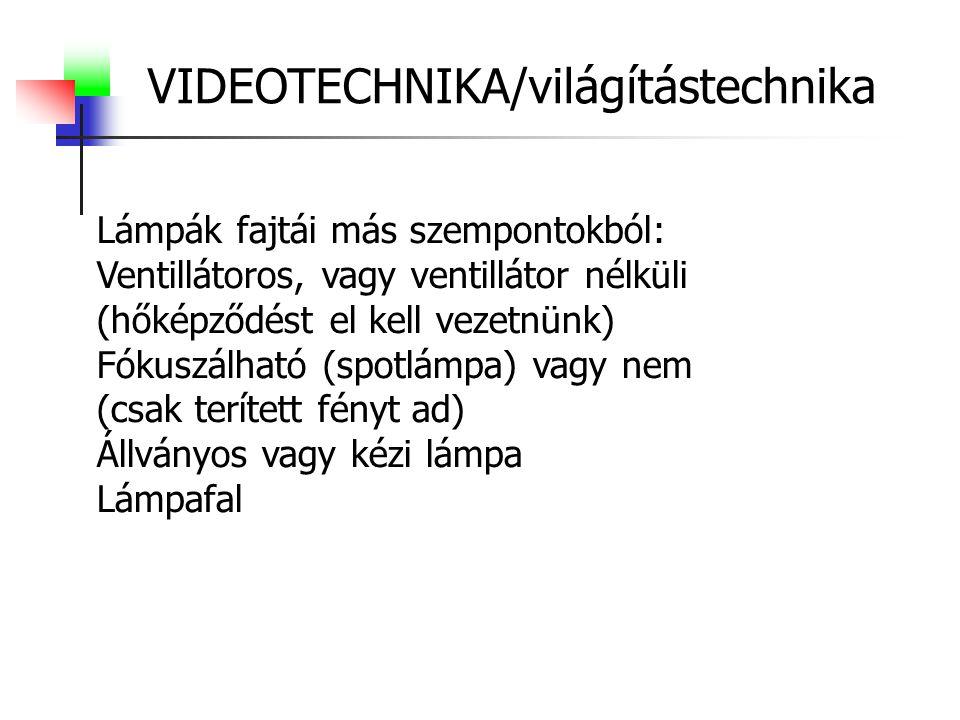 VIDEOTECHNIKA/világítástechnika Lámpák fajtái más szempontokból: Ventillátoros, vagy ventillátor nélküli (hőképződést el kell vezetnünk) Fókuszálható (spotlámpa) vagy nem (csak terített fényt ad) Állványos vagy kézi lámpa Lámpafal