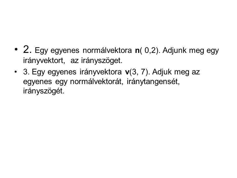 2. Egy egyenes normálvektora n( 0,2). Adjunk meg egy irányvektort, az irányszöget. 3. Egy egyenes irányvektora v(3, 7). Adjuk meg az egyenes egy normá