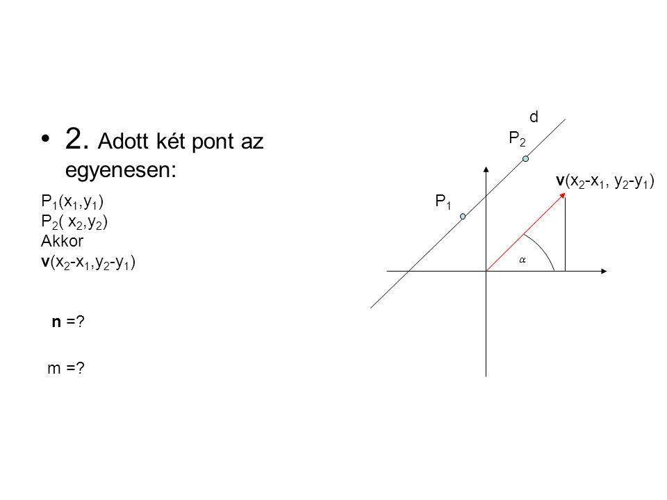 v(x 2 -x 1, y 2 -y 1 ) d P2P2 P1P1 2. Adott két pont az egyenesen: P 1 (x 1,y 1 ) P 2 ( x 2,y 2 ) Akkor v(x 2 -x 1,y 2 -y 1 ) n =? m =?