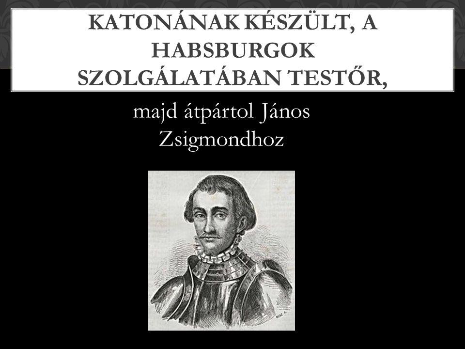 majd átpártol János Zsigmondhoz KATONÁNAK KÉSZÜLT, A HABSBURGOK SZOLGÁLATÁBAN TESTŐR,