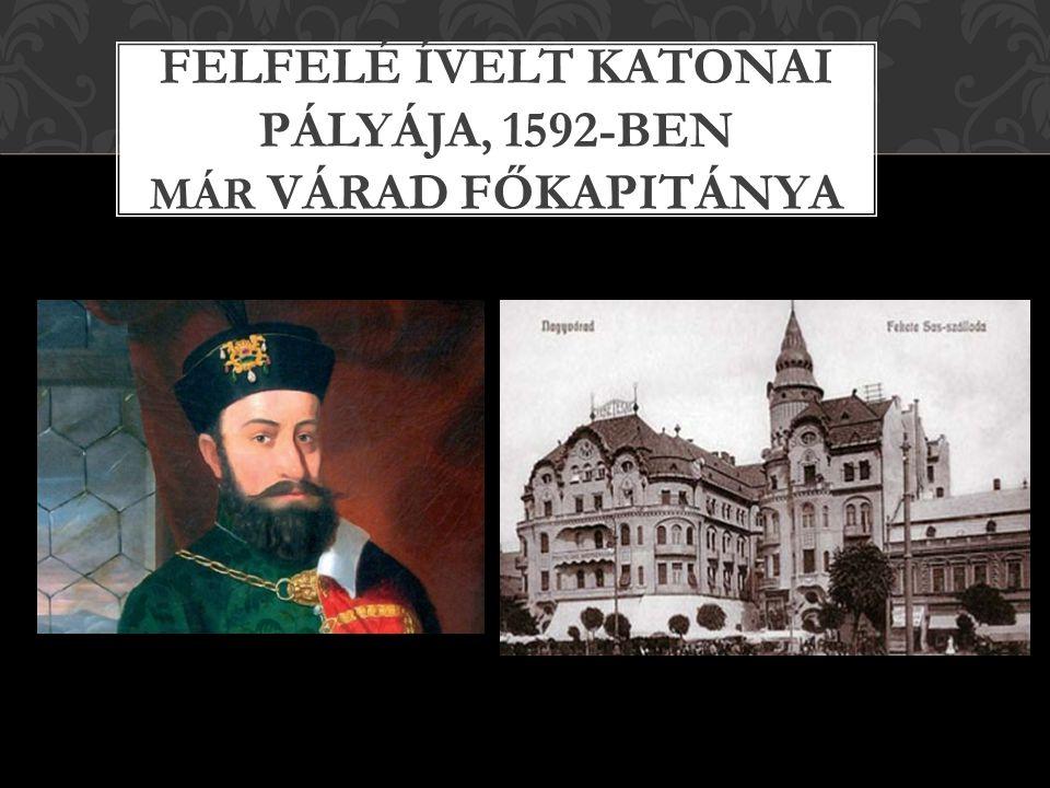 FELFELÉ ÍVELT KATONAI PÁLYÁJA, 1592-BEN MÁR VÁRAD FŐKAPITÁNYA