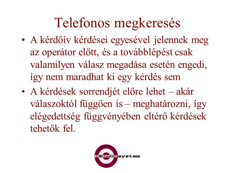 Telefonos megkeresés A kérdőív kérdései egyesével jelennek meg az operátor előtt, és a továbblépést csak valamilyen válasz megadása esetén engedi, így nem maradhat ki egy kérdés sem A kérdések sorrendjét előre lehet – akár válaszoktól függően is – meghatározni, így elégedettség függvényében eltérő kérdések tehetők fel.