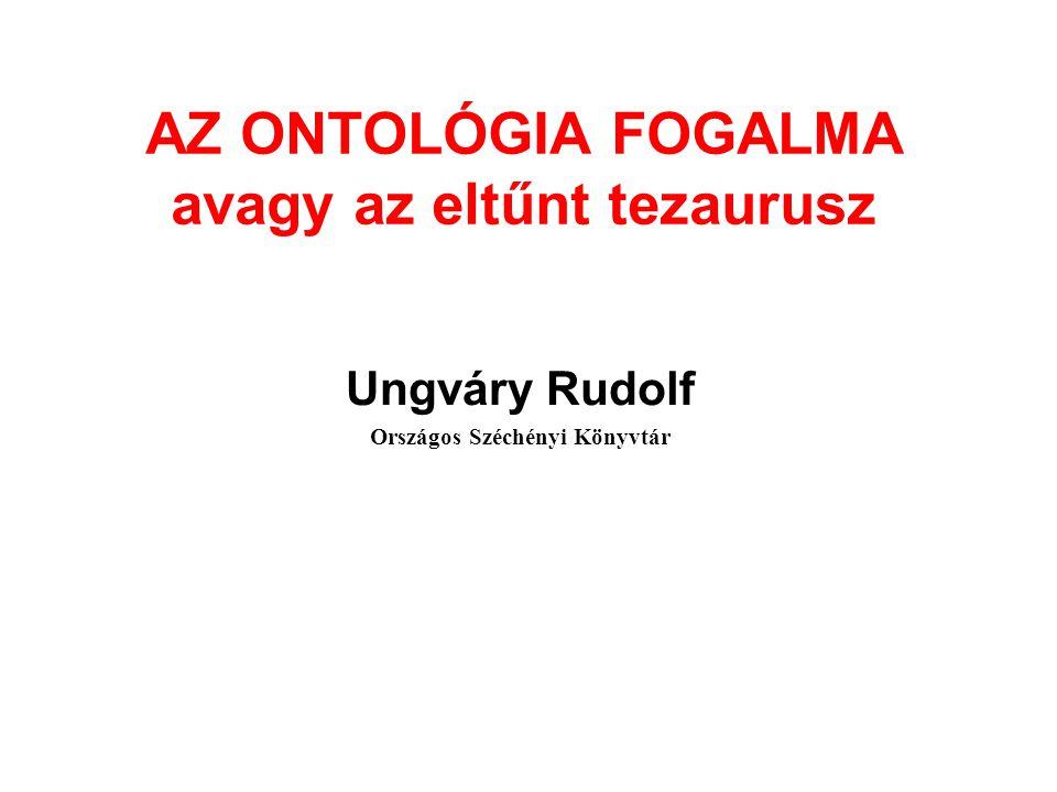 AZ ONTOLÓGIA FOGALMA avagy az eltűnt tezaurusz Ungváry Rudolf Országos Széchényi Könyvtár
