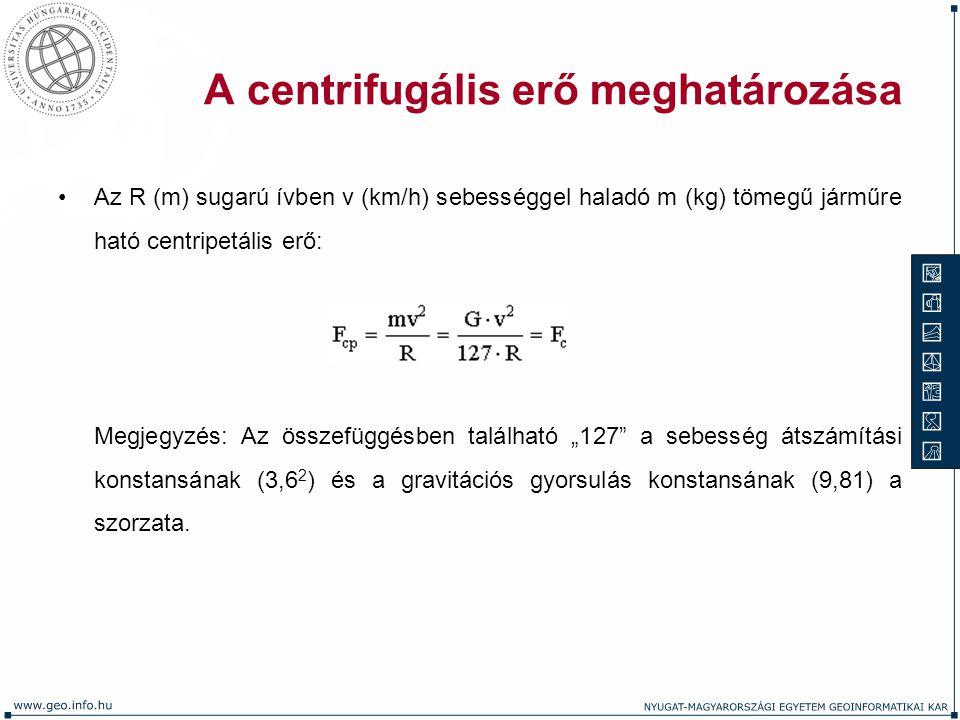 A centrifugális erő meghatározása Az R (m) sugarú ívben v (km/h) sebességgel haladó m (kg) tömegű járműre ható centripetális erő: Megjegyzés: Az össze