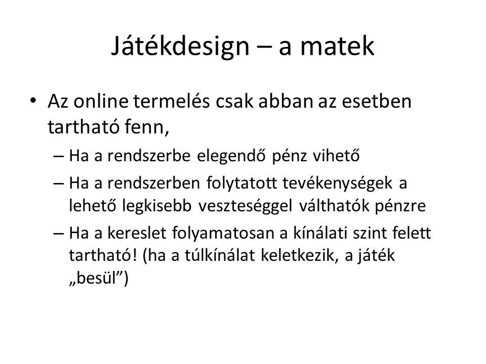 Játékdesign – a matek Az online termelés csak abban az esetben tartható fenn, – Ha a rendszerbe elegendő pénz vihető – Ha a rendszerben folytatott tev