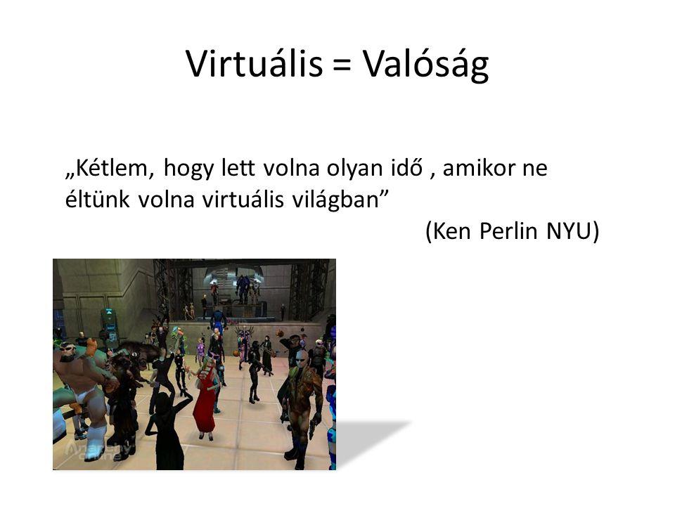 """Virtuális = Valóság """"Kétlem, hogy lett volna olyan idő, amikor ne éltünk volna virtuális világban"""" (Ken Perlin NYU)"""