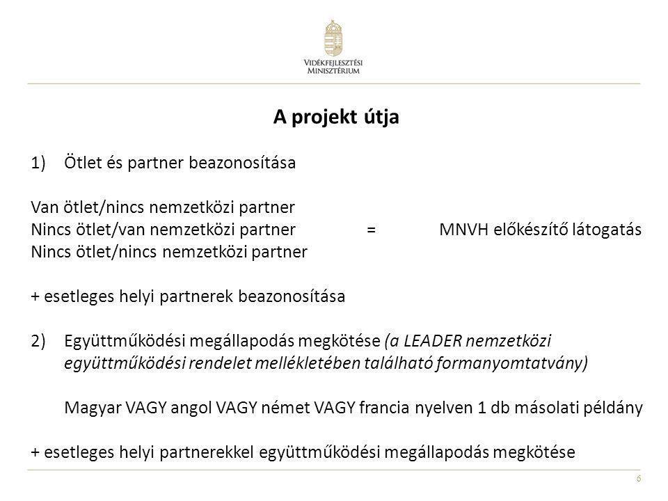 6 A projekt útja 1)Ötlet és partner beazonosítása Van ötlet/nincs nemzetközi partner Nincs ötlet/van nemzetközi partner = MNVH előkészítő látogatás Nincs ötlet/nincs nemzetközi partner + esetleges helyi partnerek beazonosítása 2)Együttműködési megállapodás megkötése (a LEADER nemzetközi együttműködési rendelet mellékletében található formanyomtatvány) Magyar VAGY angol VAGY német VAGY francia nyelven 1 db másolati példány + esetleges helyi partnerekkel együttműködési megállapodás megkötése