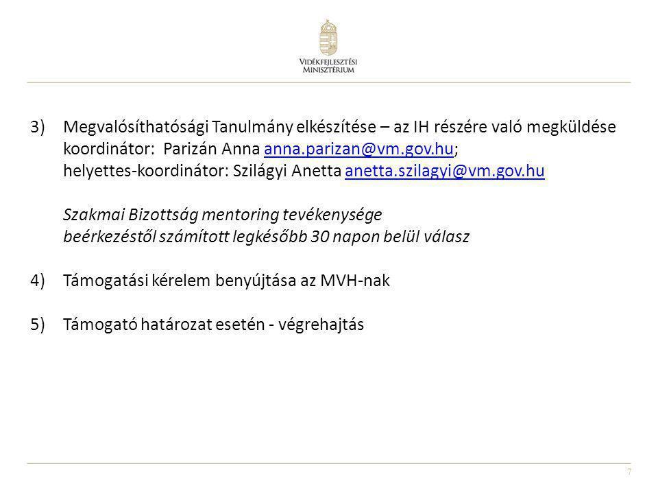7 3)Megvalósíthatósági Tanulmány elkészítése – az IH részére való megküldése koordinátor: Parizán Anna anna.parizan@vm.gov.hu;anna.parizan@vm.gov.hu helyettes-koordinátor: Szilágyi Anetta anetta.szilagyi@vm.gov.huanetta.szilagyi@vm.gov.hu Szakmai Bizottság mentoring tevékenysége beérkezéstől számított legkésőbb 30 napon belül válasz 4)Támogatási kérelem benyújtása az MVH-nak 5)Támogató határozat esetén - végrehajtás