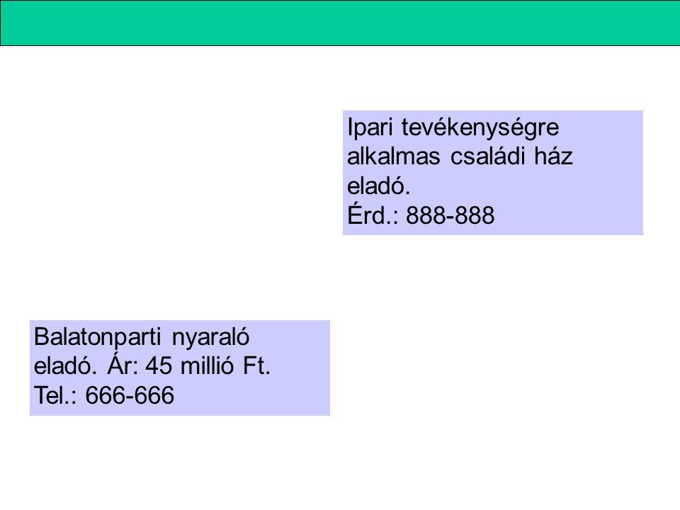 Ipari tevékenységre alkalmas családi ház eladó. Érd.: 888-888 Balatonparti nyaraló eladó. Ár: 45 millió Ft. Tel.: 666-666