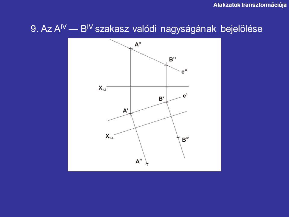 Alakzatok transzformációja 9. Az A IV — B IV szakasz valódi nagyságának bejelölése