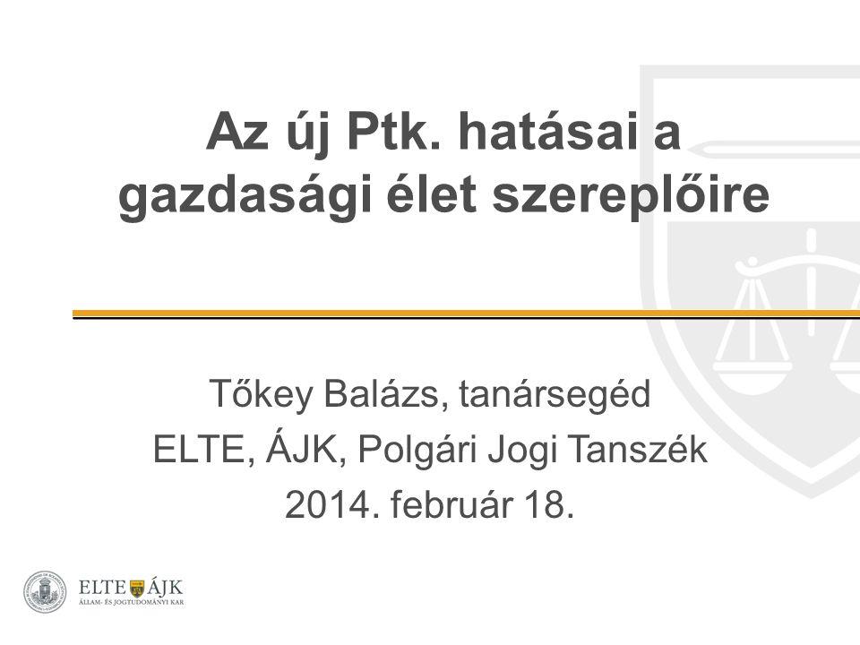 Az új Ptk. hatásai a gazdasági élet szereplőire Tőkey Balázs, tanársegéd ELTE, ÁJK, Polgári Jogi Tanszék 2014. február 18.