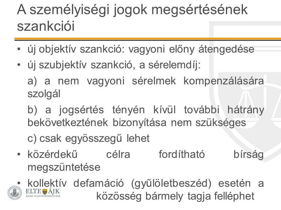 A személyiségi jogok megsértésének szankciói új objektív szankció: vagyoni előny átengedése új szubjektív szankció, a sérelemdíj: a) a nem vagyoni sérelmek kompenzálására szolgál b) a jogsértés tényén kívül további hátrány bekövetkeztének bizonyítása nem szükséges c) csak egyösszegű lehet közérdekű célra fordítható bírság megszüntetése kollektív defamáció (gyűlöletbeszéd) esetén a közösség bármely tagja felléphet
