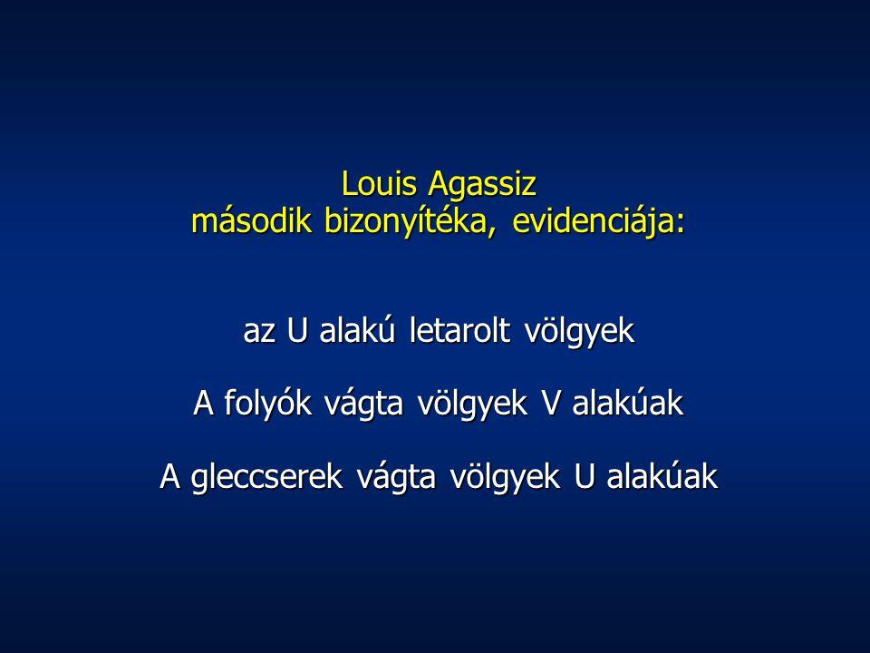 Louis Agassiz második bizonyítéka, evidenciája: az U alakú letarolt völgyek A folyók vágta völgyek V alakúak A gleccserek vágta völgyek U alakúak