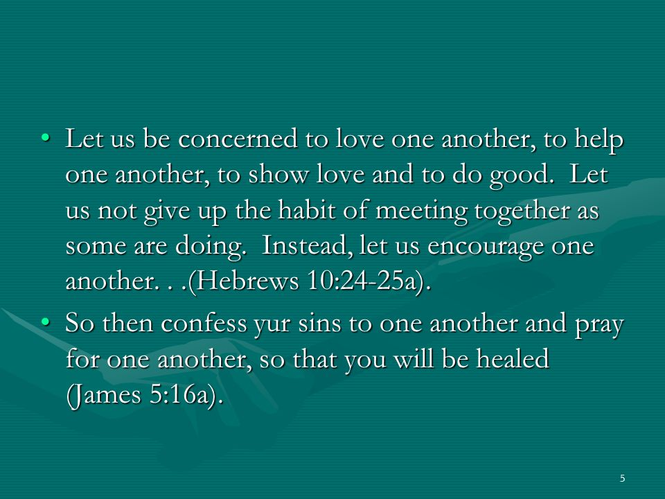 5 Let us be concerned to love one another, to help one another, to show love and to do good. Let us not give up the habit of meeting together as some