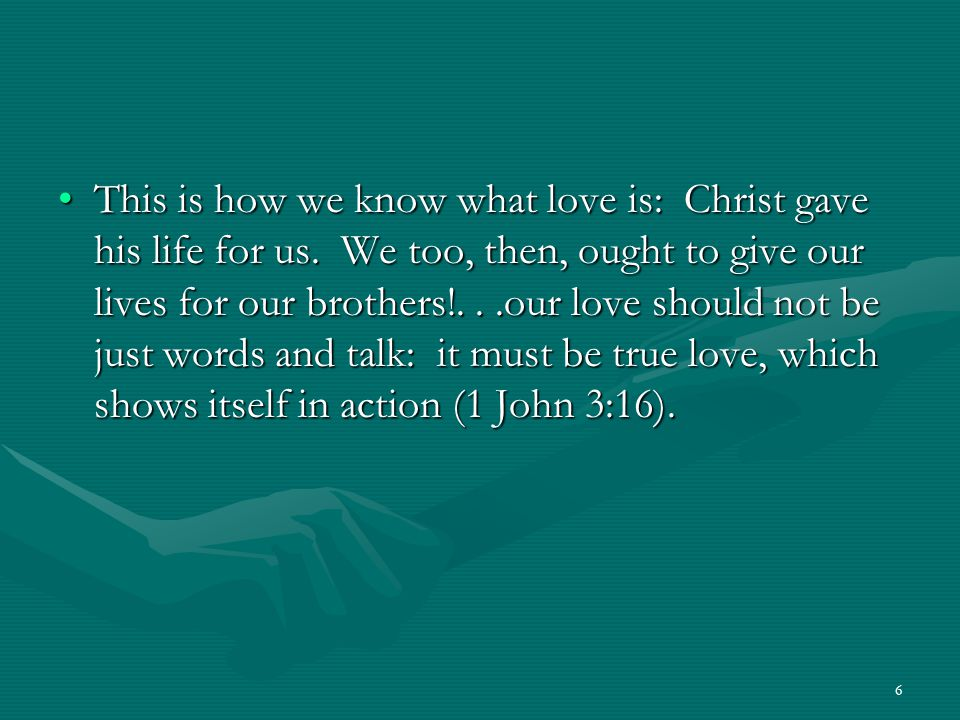 6 This is how we know what love is: Christ gave his life for us. We too, then, ought to give our lives for our brothers!...our love should not be just