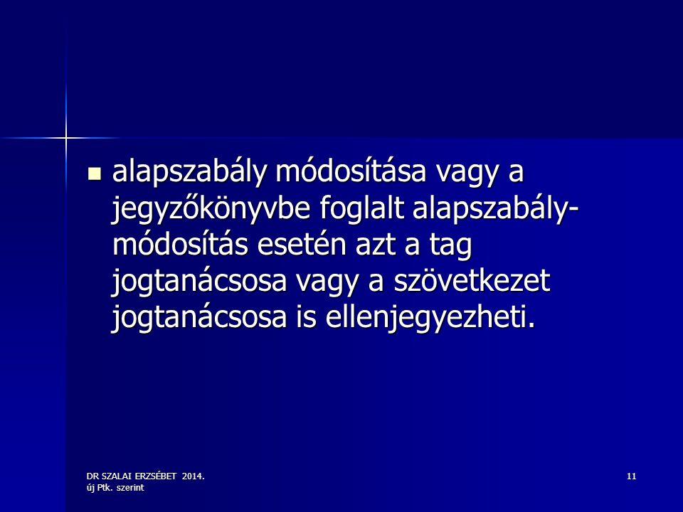 DR SZALAI ERZSÉBET 2014. új Ptk. szerint 11 alapszabály módosítása vagy a jegyzőkönyvbe foglalt alapszabály- módosítás esetén azt a tag jogtanácsosa v