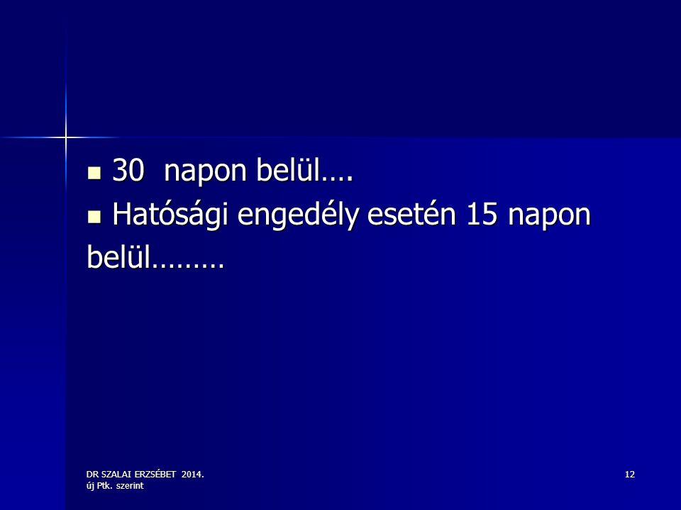 DR SZALAI ERZSÉBET 2014. új Ptk. szerint 12 30 napon belül…. 30 napon belül…. Hatósági engedély esetén 15 napon Hatósági engedély esetén 15 naponbelül
