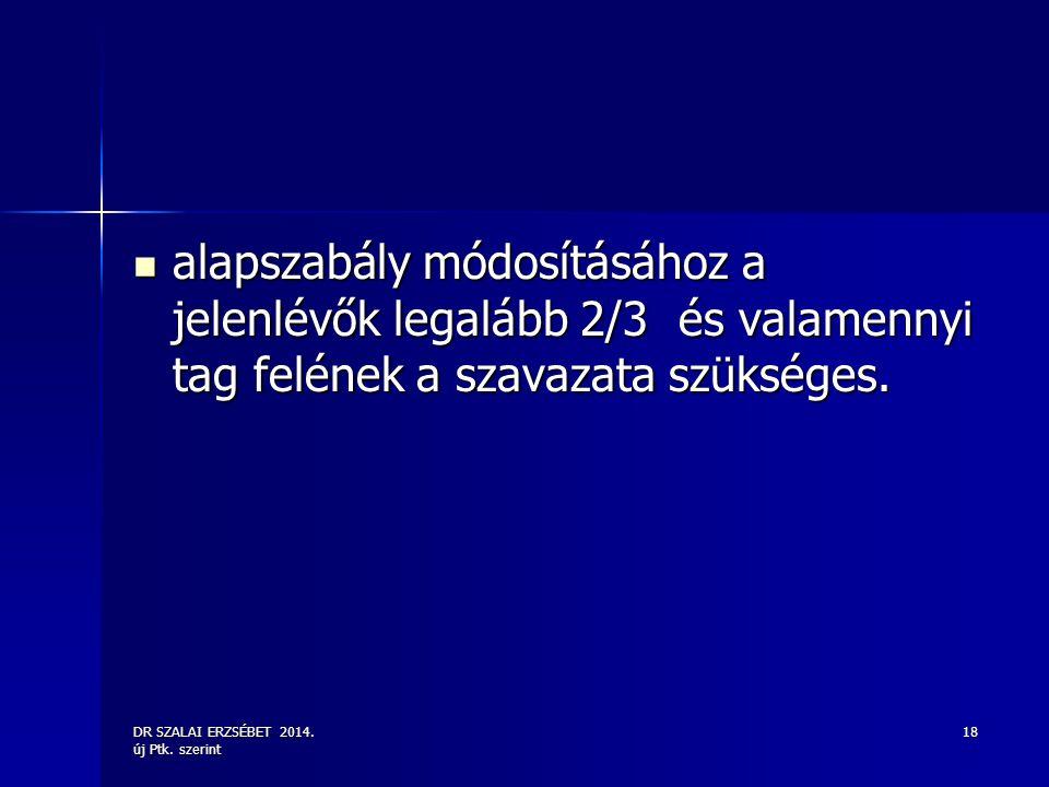 DR SZALAI ERZSÉBET 2014. új Ptk. szerint 18 alapszabály módosításához a jelenlévők legalább 2/3 és valamennyi tag felének a szavazata szükséges. alaps