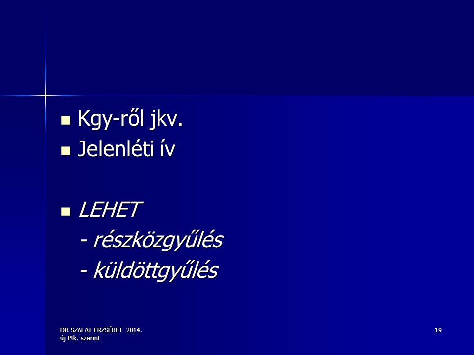 DR SZALAI ERZSÉBET 2014. új Ptk. szerint 19 Kgy-ről jkv. Kgy-ről jkv. Jelenléti ív Jelenléti ív LEHET LEHET - részközgyűlés - küldöttgyűlés