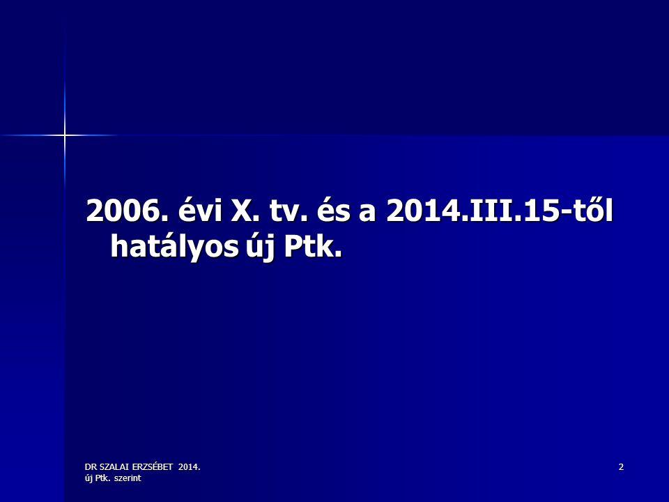 DR SZALAI ERZSÉBET 2014. új Ptk. szerint 2 2006. évi X. tv. és a 2014.III.15-től hatályos új Ptk.
