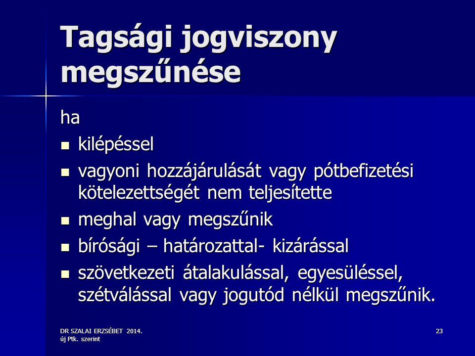 DR SZALAI ERZSÉBET 2014. új Ptk. szerint 23 Tagsági jogviszony megszűnése ha kilépéssel kilépéssel vagyoni hozzájárulását vagy pótbefizetési kötelezet