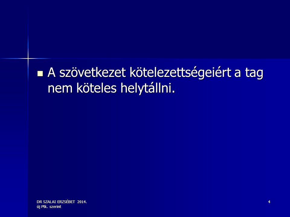 DR SZALAI ERZSÉBET 2014. új Ptk. szerint 4 A szövetkezet kötelezettségeiért a tag nem köteles helytállni. A szövetkezet kötelezettségeiért a tag nem k