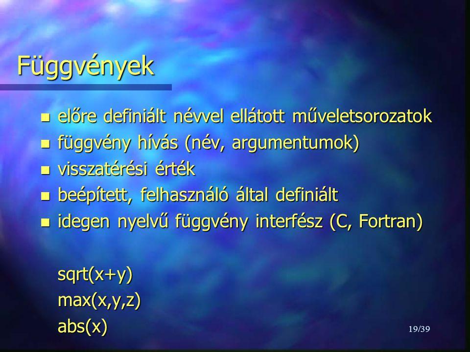 19/39 Függvények n előre definiált névvel ellátott műveletsorozatok n függvény hívás (név, argumentumok) n visszatérési érték n beépített, felhasználó által definiált n idegen nyelvű függvény interfész (C, Fortran) sqrt(x+y)max(x,y,z)abs(x)
