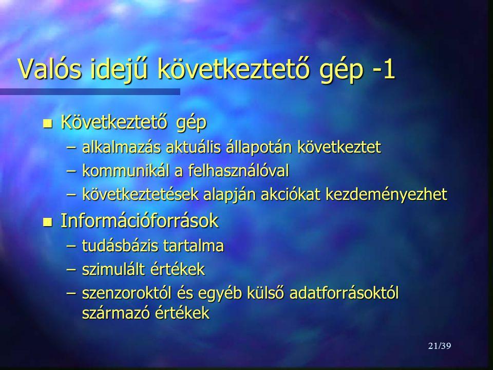21/39 Valós idejű következtető gép -1 n Következtető gép –alkalmazás aktuális állapotán következtet –kommunikál a felhasználóval –következtetések alapján akciókat kezdeményezhet n Információforrások –tudásbázis tartalma –szimulált értékek –szenzoroktól és egyéb külső adatforrásoktól származó értékek