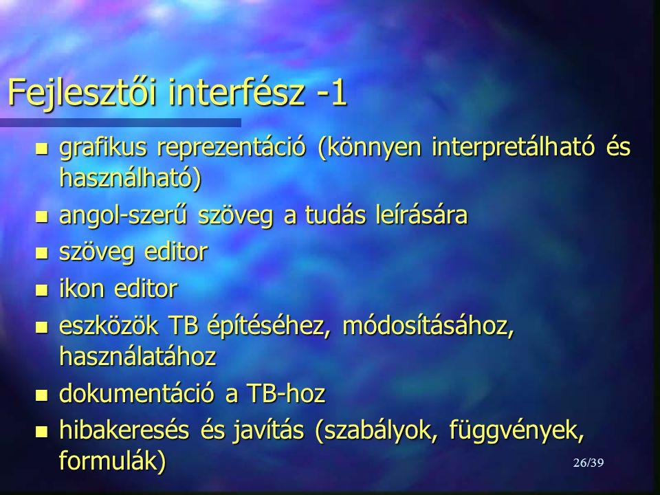 26/39 Fejlesztői interfész -1 n grafikus reprezentáció (könnyen interpretálható és használható) n angol-szerű szöveg a tudás leírására n szöveg editor n ikon editor n eszközök TB építéséhez, módosításához, használatához n dokumentáció a TB-hoz n hibakeresés és javítás (szabályok, függvények, formulák)